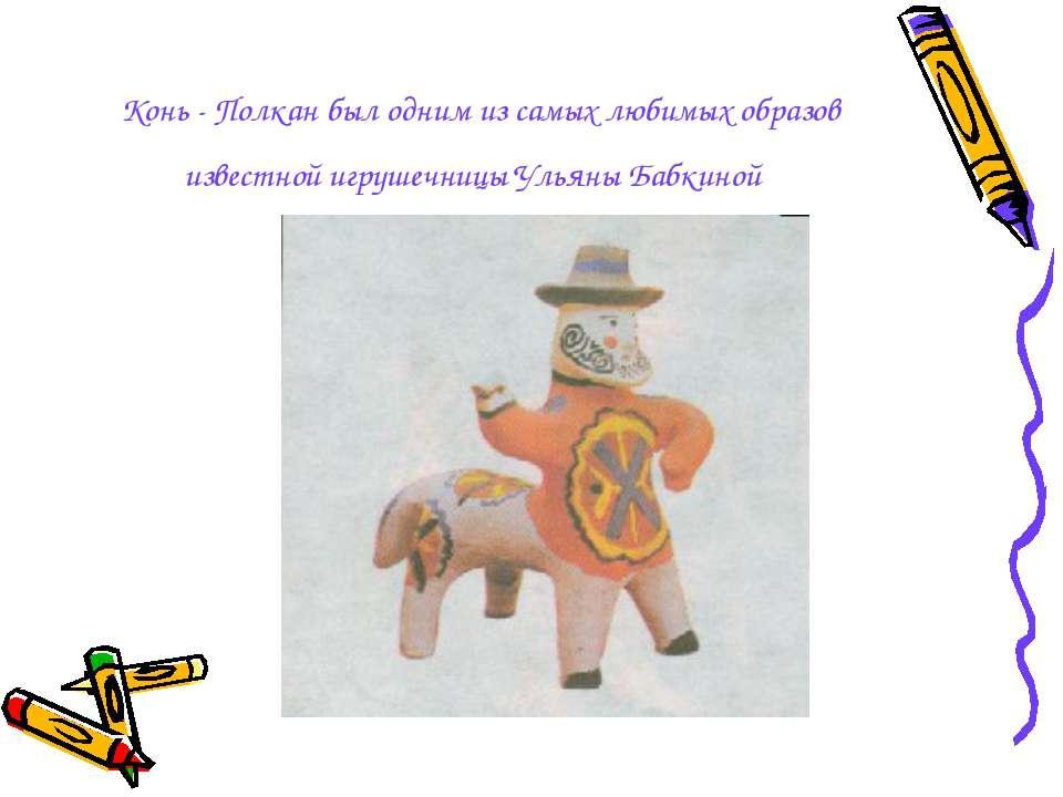 Конь - Полкан был одним из самых любимых образов известной игрушечницы Ульяны...