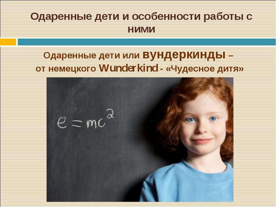 Одаренные дети и особенности работы с ними Одаренные дети или вундеркинды – о...