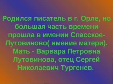 Родился писатель в г. Орле, но большая часть времени прошла в имении Спасское...