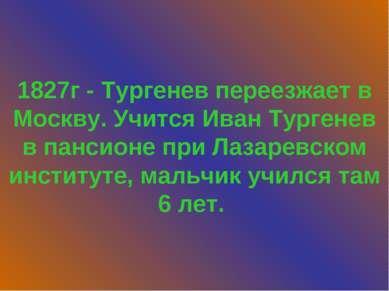 1827г - Тургенев переезжает в Москву. Учится Иван Тургенев в пансионе при Лаз...