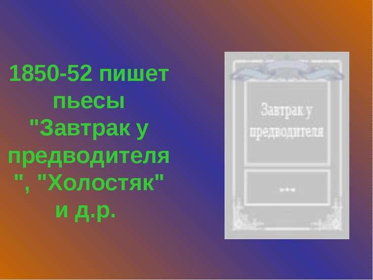 """1850-52 пишет пьесы """"Завтрак у предводителя"""", """"Холостяк"""" и д.р."""