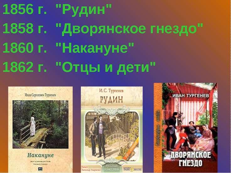 "1856 г. ""Рудин"" 1858 г. ""Дворянское гнездо"" 1860 г. ""Накануне"" 1862 г. ""Отцы ..."