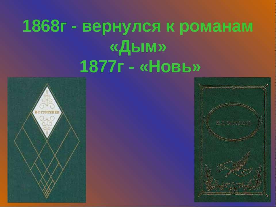 1868г - вернулся к романам «Дым» 1877г - «Новь»