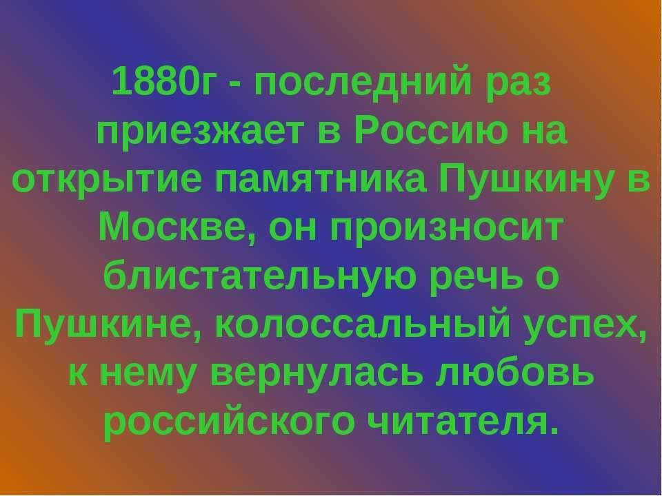 1880г - последний раз приезжает в Россию на открытие памятника Пушкину в Моск...