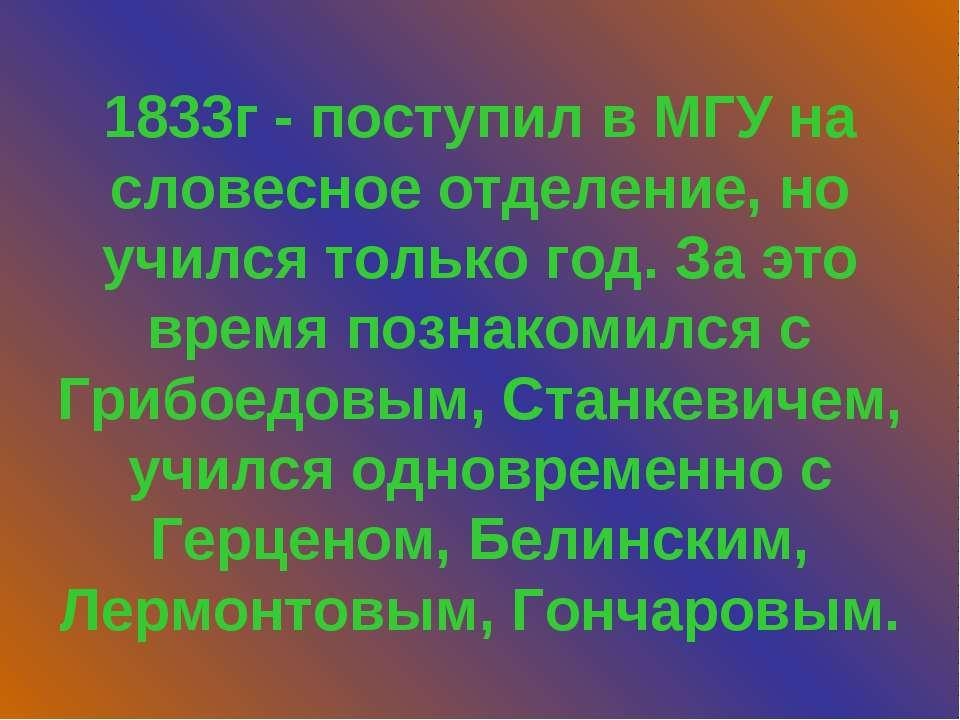 1833г - поступил в МГУ на словесное отделение, но учился только год. За это в...