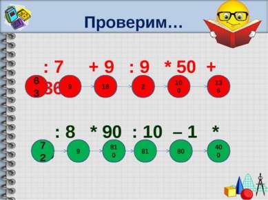 Проверим… : 7 + 9 : 9 * 50 + 36 : 8 * 90 : 10 – 1 * 5 810 63 9 18 2 100 136 9...
