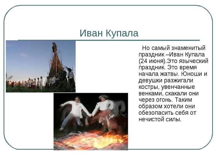 Иван Купала Но самый знаменитый праздник –Иван Купала (24 июня).Это языческий...