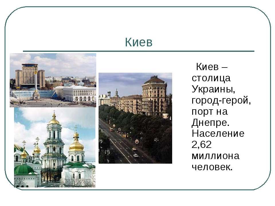 Киев Киев – столица Украины, город-герой, порт на Днепре. Население 2,62 милл...