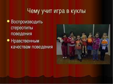Чему учит игра в куклы Воспроизводить стереотипы поведения Нравственным качес...