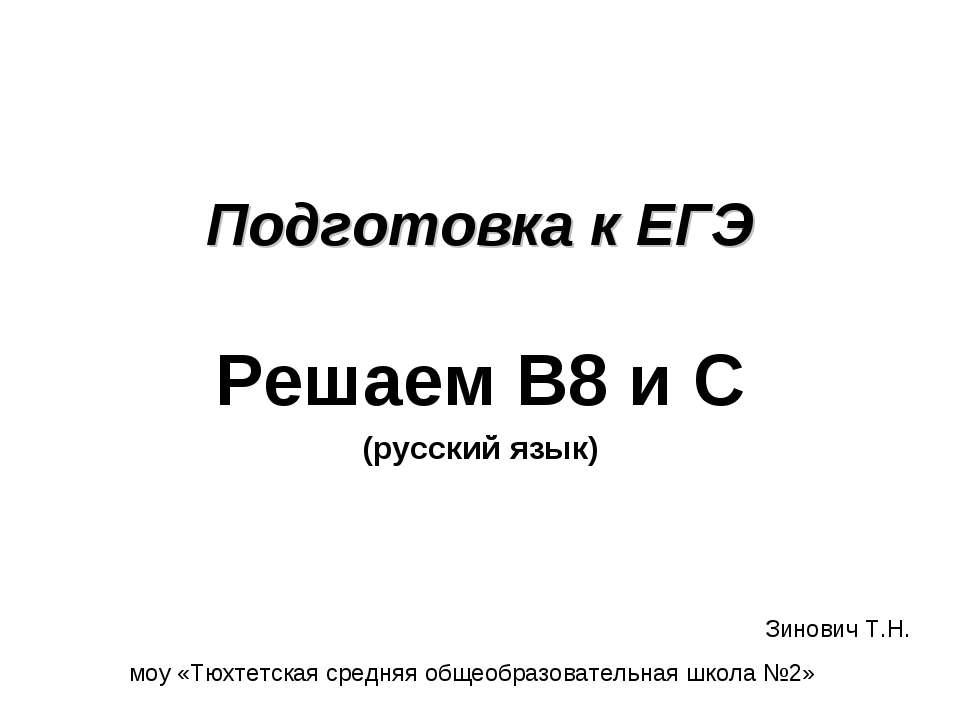 Подготовка к ЕГЭ Решаем В8 и С (русский язык) Зинович Т.Н. моу «Тюхтетская ср...