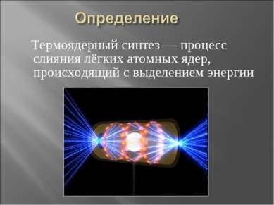 Термоядерный синтез — процесс слияния лёгких атомных ядер, происходящий с выд...