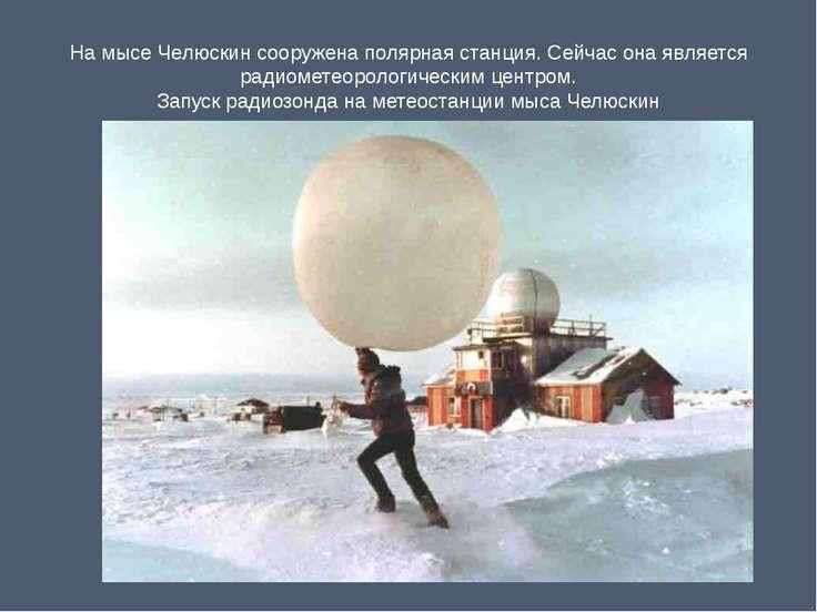 На мысе Челюскин сооружена полярная станция. Сейчас она является радиометеоро...