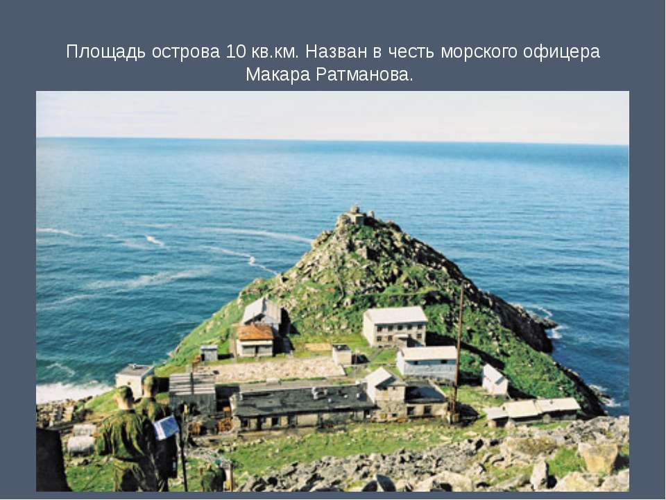 Площадь острова 10 кв.км. Назван в честь морского офицера Макара Ратманова.