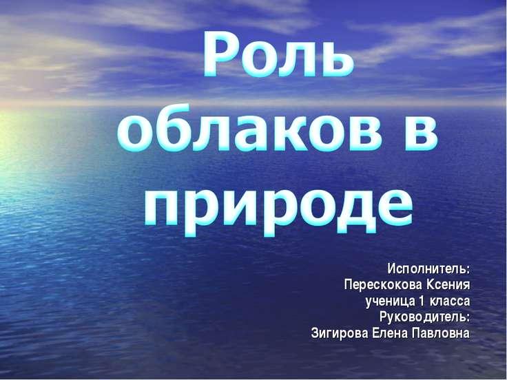 Исполнитель: Перескокова Ксения ученица 1 класса Руководитель: Зигирова Елена...