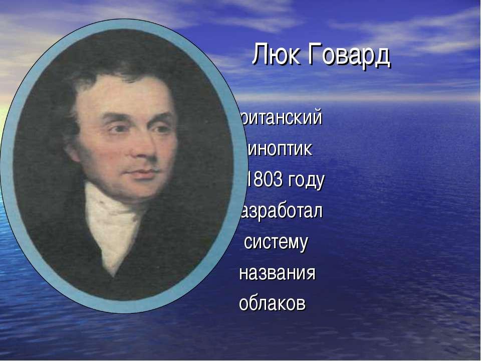 Люк Говард британский синоптик в 1803 году разработал систему названия облаков