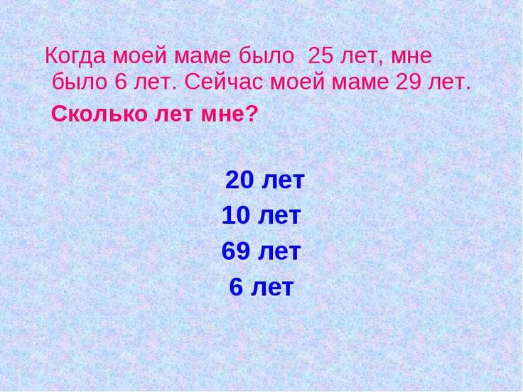 Когда моей маме было 25 лет, мне было 6 лет. Сейчас моей маме 29 лет. Сколько...
