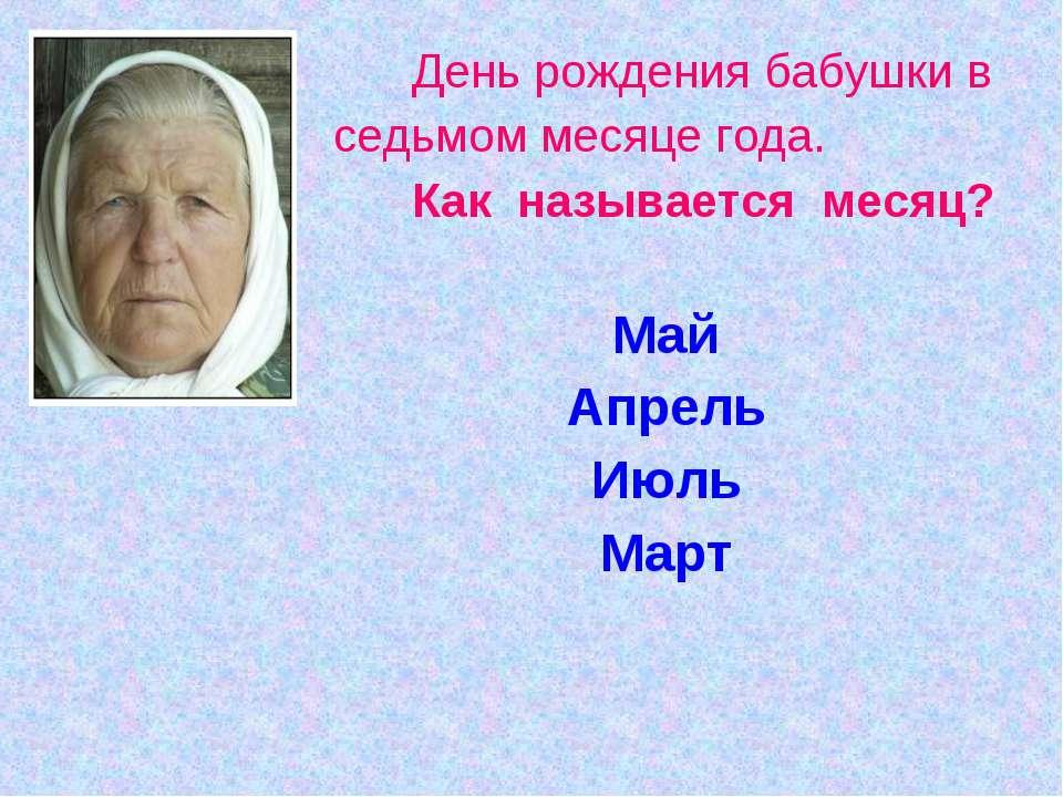 День рождения бабушки в седьмом месяце года. Как называется месяц? Май Апрель...
