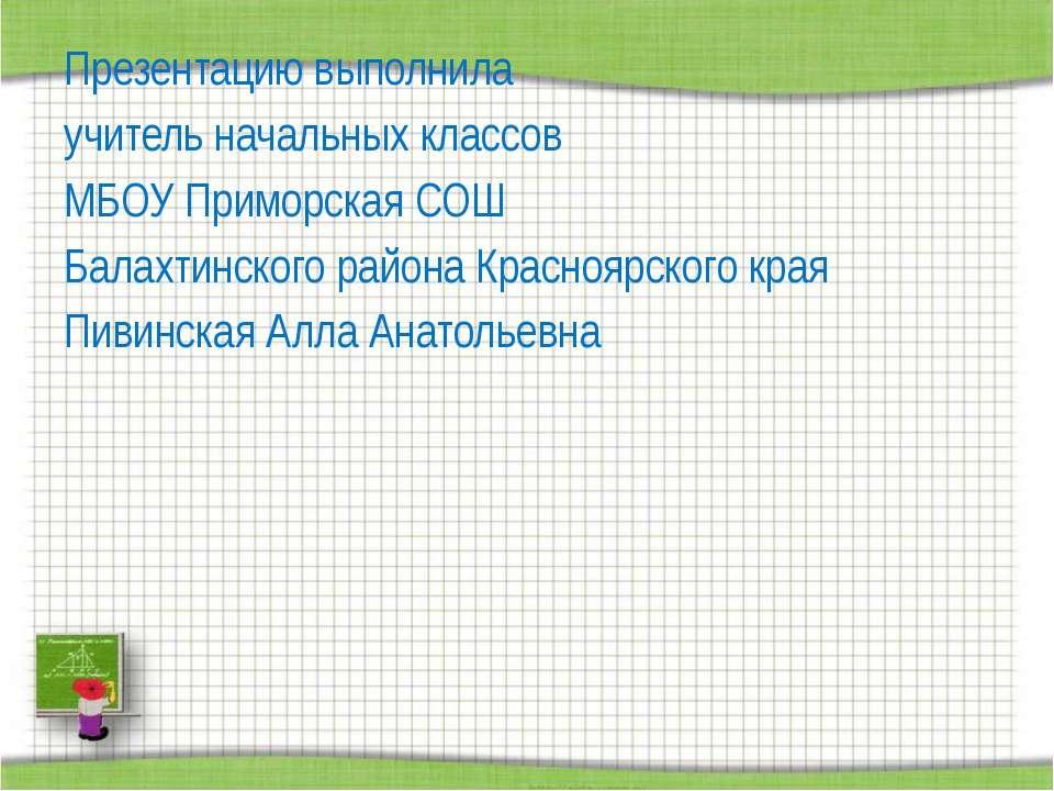 Презентацию выполнила учитель начальных классов МБОУ Приморская СОШ Балахтинс...