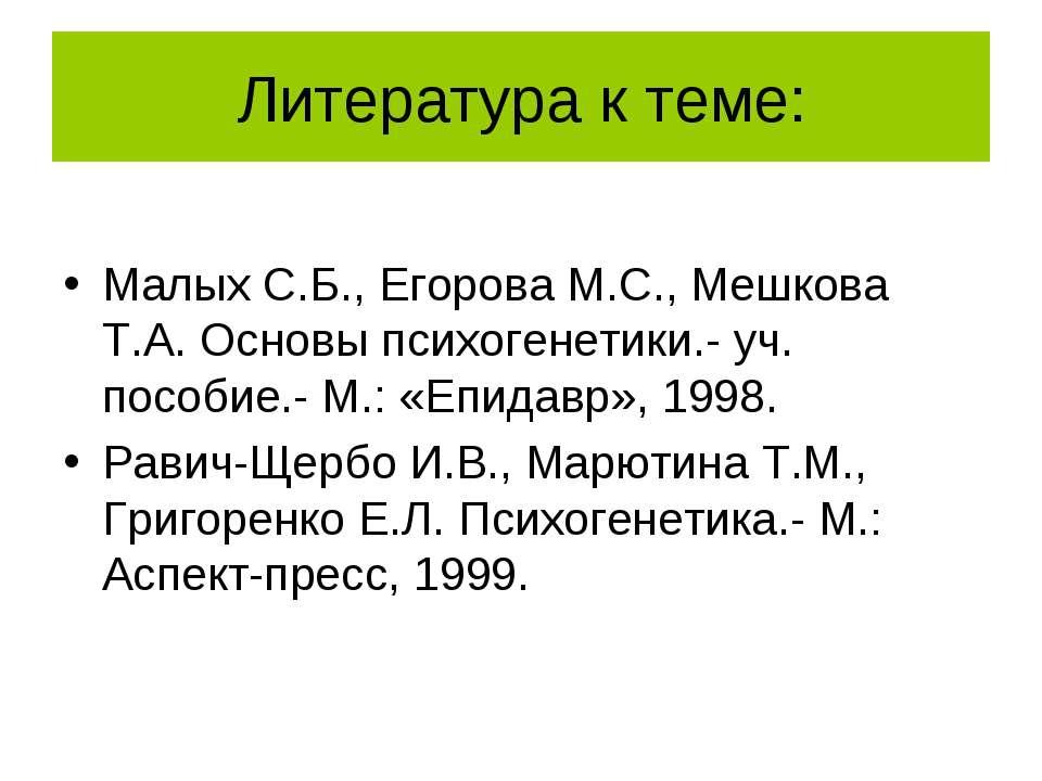 Литература к теме: Малых С.Б., Егорова М.С., Мешкова Т.А. Основы психогенетик...