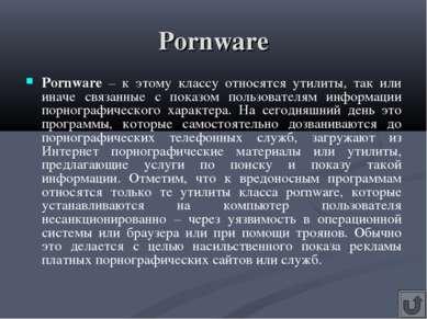 Pornware Pornware – к этому классу относятся утилиты, так или иначе связанные...