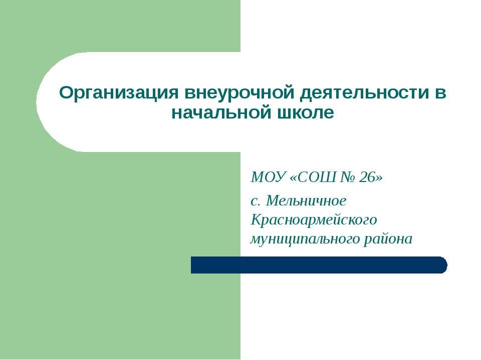 Организация внеурочной деятельности в начальной школе МОУ «СОШ № 26» с. Мельн...