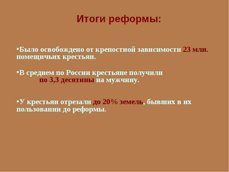 Итоги реформы: Было освобождено от крепостной зависимости 23 млн. помещичьих ...