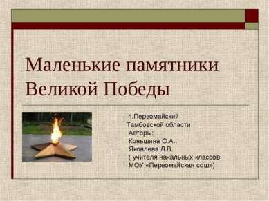 Маленькие памятники Великой Победы п.Первомайский Тамбовской области Авторы: ...