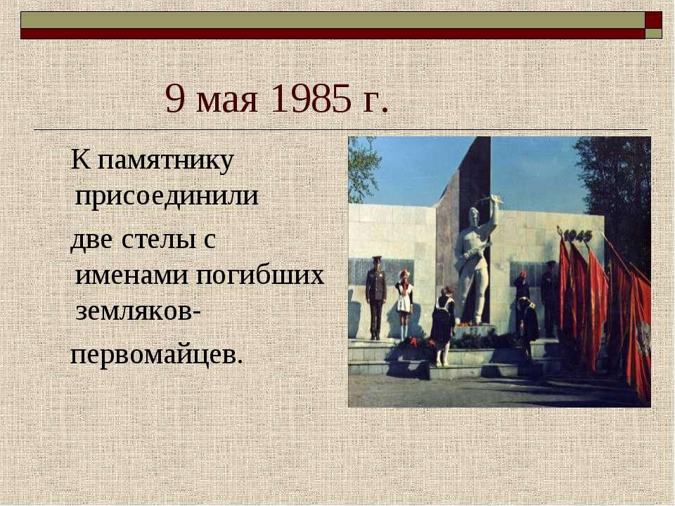 9 мая 1985 г. К памятнику присоединили две стелы с именами погибших земляков-...
