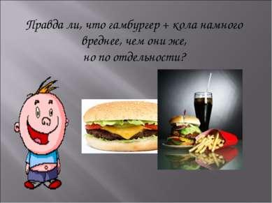 Правда ли, что гамбургер + кола намного вреднее, чем они же, но по отдельности?