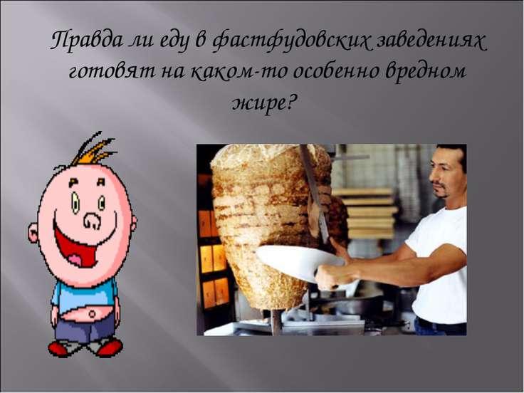 Правда ли еду в фастфудовских заведениях готовят на каком-то особенно вредном...