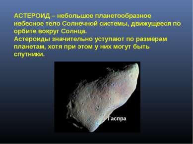 Гаспра АСТЕРОИД – небольшое планетообразное небесное тело Солнечной системы, ...