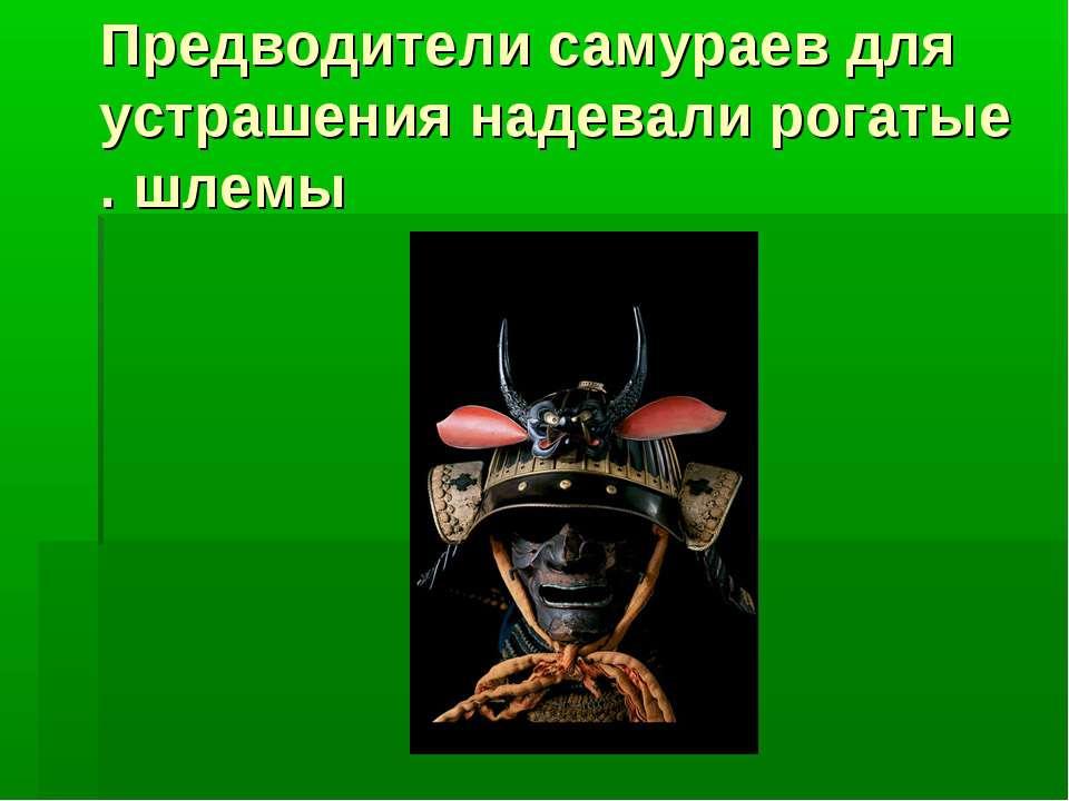 Предводители самураев для устрашения надевали рогатые шлемы.