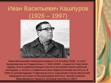 Иван Васильевич Кашпуров (1926 – 1997) Иван Васильевич Кашпуров родился 14 ок...