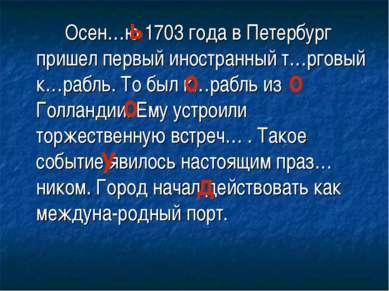 Осен…ю 1703 года в Петербург пришел первый иностранный т…рговый к…рабль. То б...