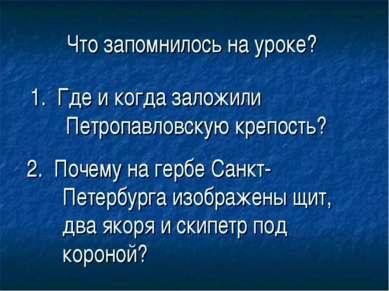 Что запомнилось на уроке? 1. Где и когда заложили Петропавловскую крепость? 2...