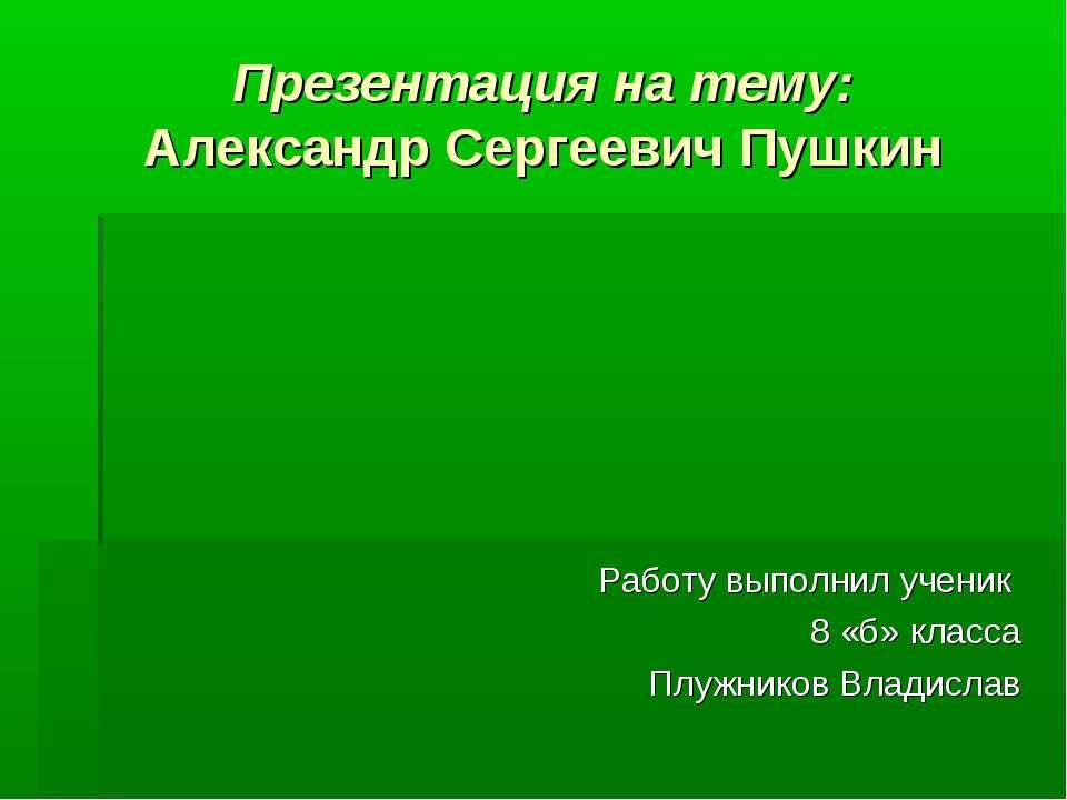 Презентация на тему: Александр Сергеевич Пушкин Работу выполнил ученик 8 «б» ...