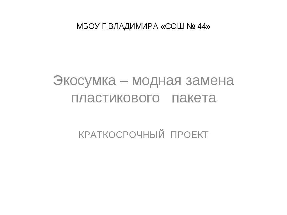 МБОУ Г.ВЛАДИМИРА «СОШ № 44» Экосумка – модная замена пластикового пакета КРАТ...