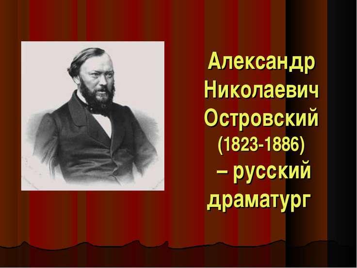 Александр Николаевич Островский (1823-1886) – русский драматург