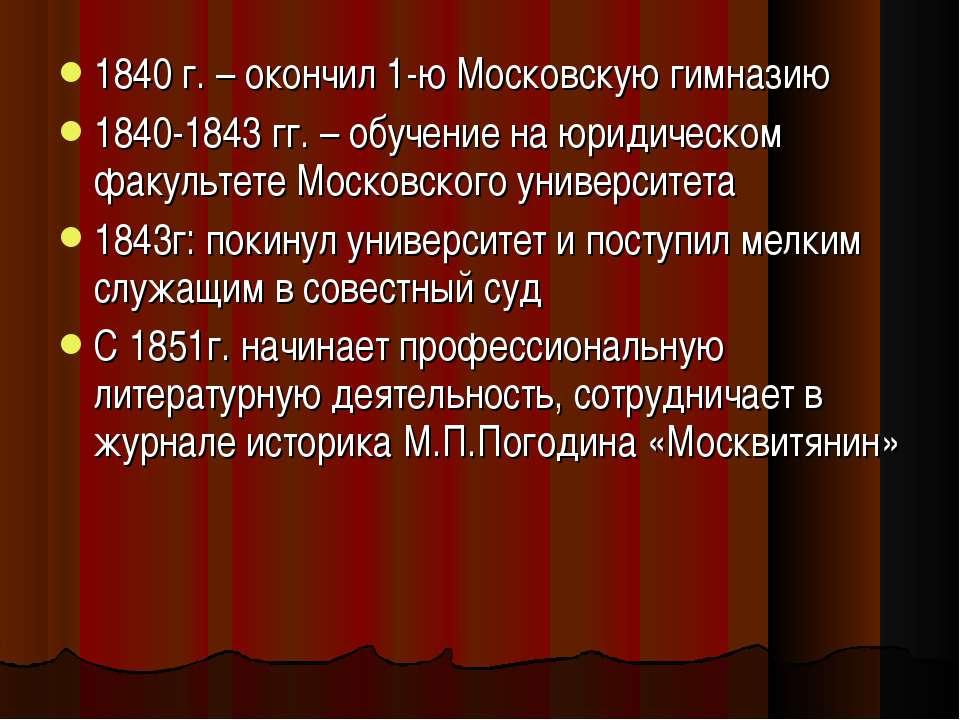 1840 г. – окончил 1-ю Московскую гимназию 1840-1843 гг. – обучение на юридиче...