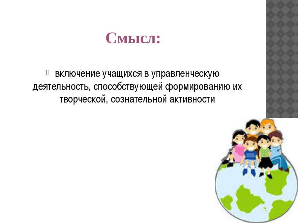 Смысл: включение учащихся в управленческую деятельность, способствующей форми...