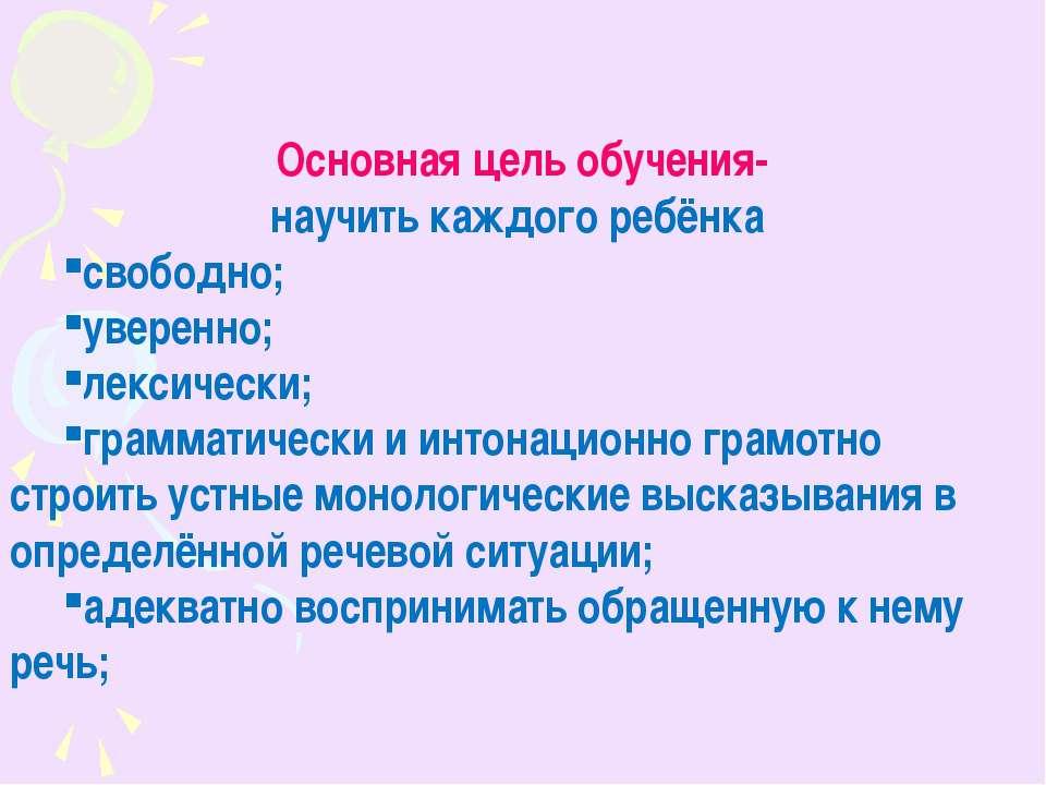 Основная цель обучения- научить каждого ребёнка свободно; уверенно; лексическ...