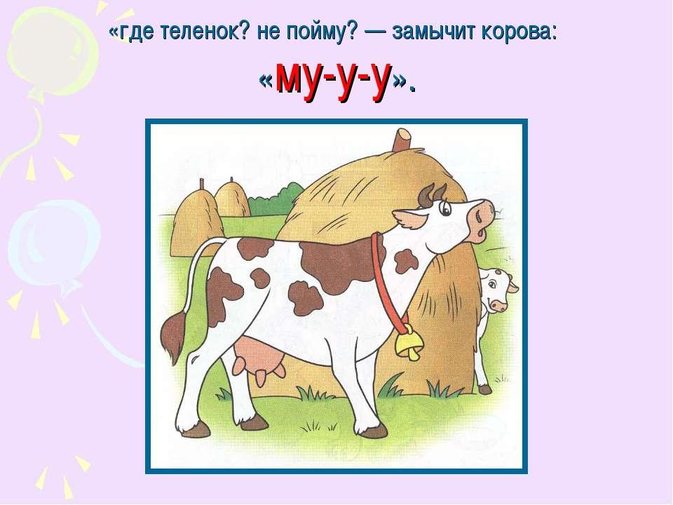 «где теленок? не пойму?— замычит корова: «му-у-у».