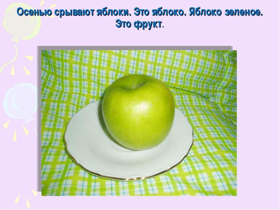 Осенью срывают яблоки. Это яблоко. Яблоко зеленое. Это фрукт.