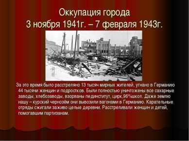 Оккупация города 3 ноября 1941г. – 7 февраля 1943г. За это время было расстре...