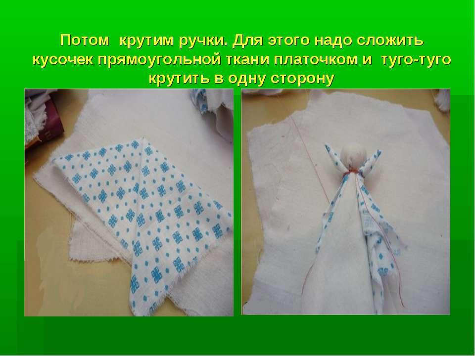 Потом крутим ручки. Для этого надо сложить кусочек прямоугольной ткани платоч...