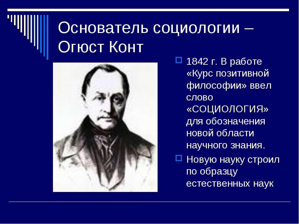 Основатель социологии – Огюст Конт 1842 г. В работе «Курс позитивной философи...