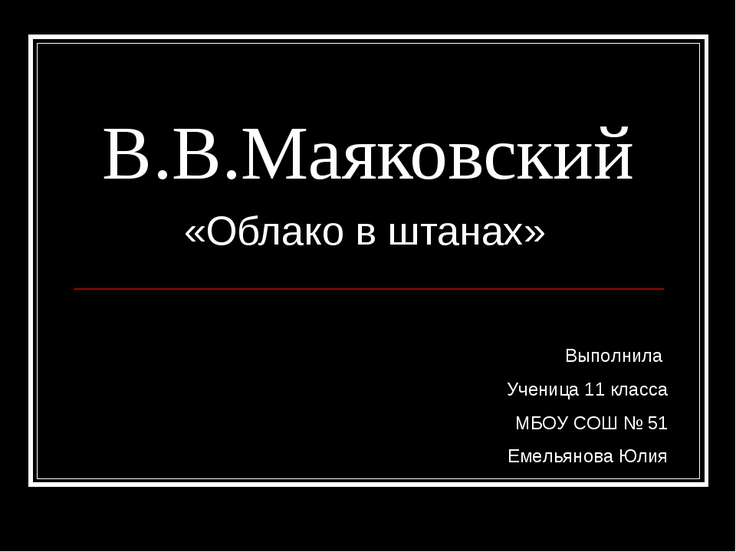 В.В.Маяковский «Облако в штанах» Выполнила Ученица 11 класса МБОУ СОШ № 51 Ем...