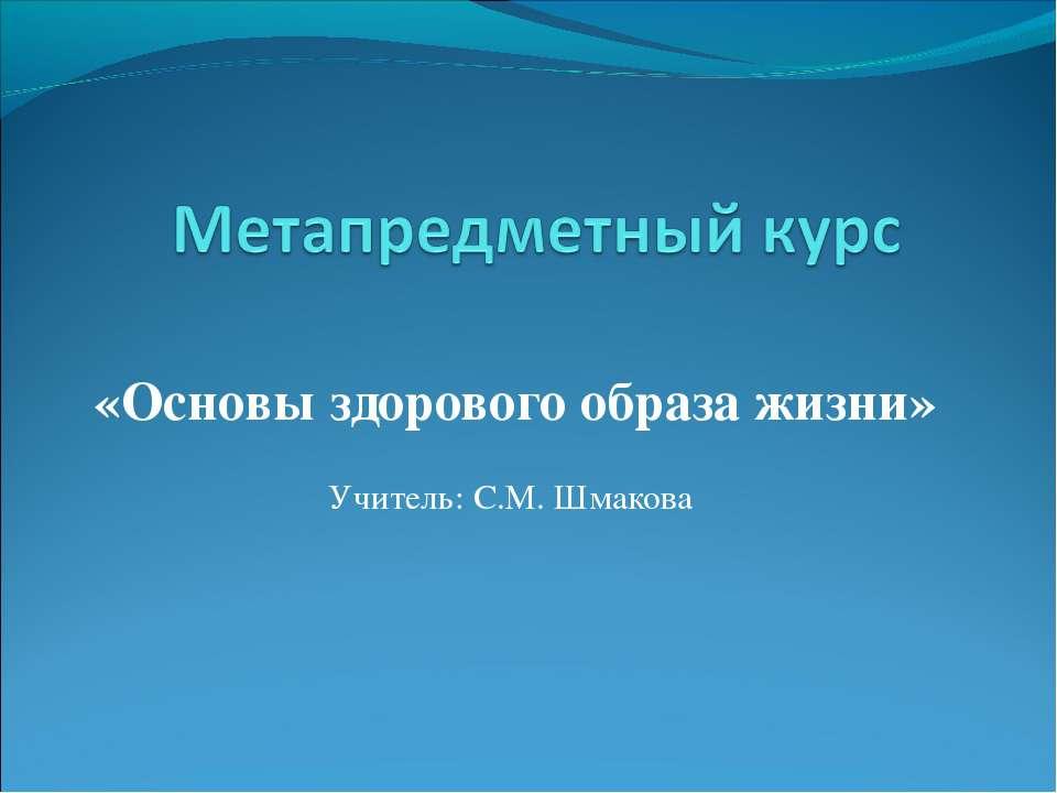 «Основы здорового образа жизни» Учитель: С.М. Шмакова