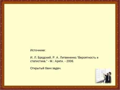 """* Источники: И. Л. Бродский, Р. А. Литвиненко.""""Вероятность и статистика."""" - М..."""