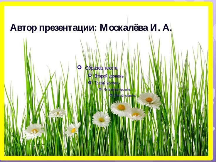 Автор презентации: Москалёва И. А.